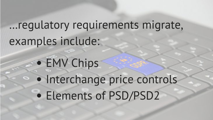 …regulatory requirements migrate, examples include__EMV Chips_Interchange price controls_Elements of PSDPSD2